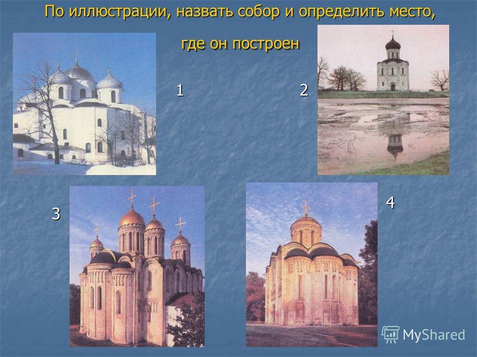 По иллюстрации, назвать собор и определить место, где он построен 12 3 4
