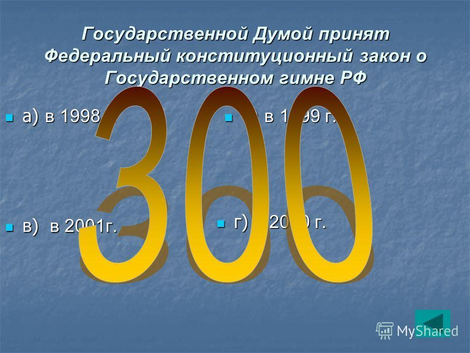 Государственной Думой принят Федеральный конституционный закон о Государственном гимне РФ а) в 1998 г. а) в 1998 г. б) в 1999 г. б) в 1999 г. в) в 2001г. в) в 2001г. г) в 2000 г. г) в 2000 г.