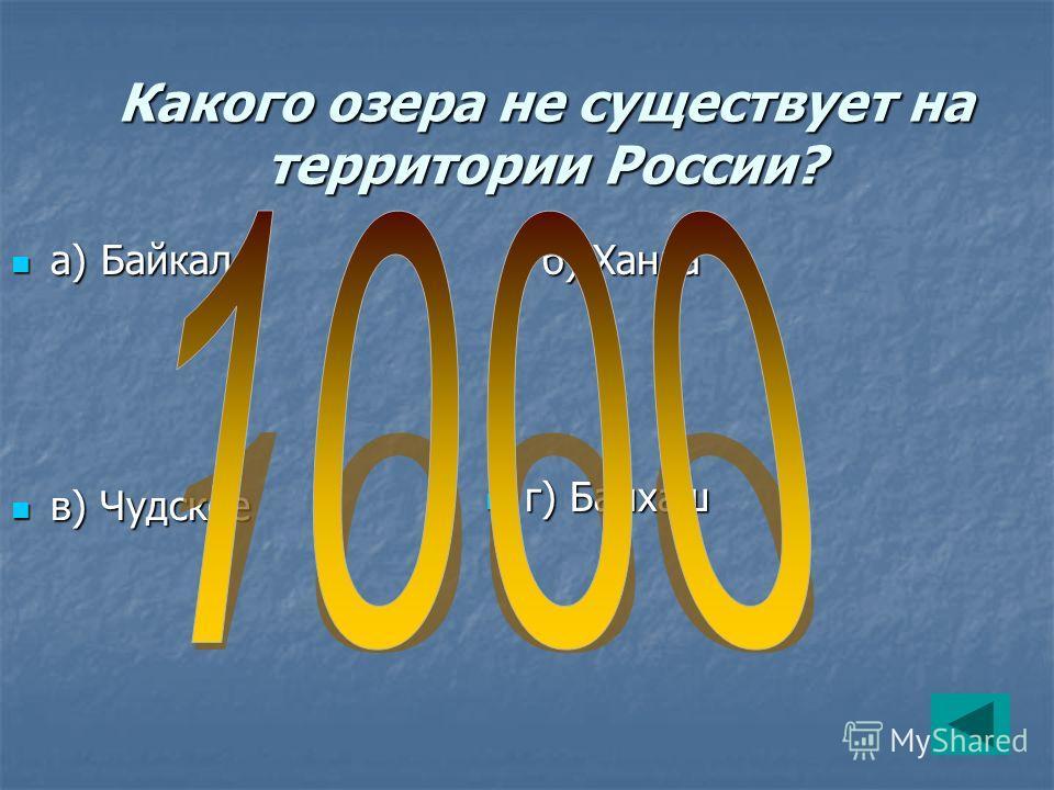 Какого озера не существует на территории России? а) Байкал а) Байкал б) Ханка б) Ханка в) Чудское в) Чудское г) Балхаш г) Балхаш