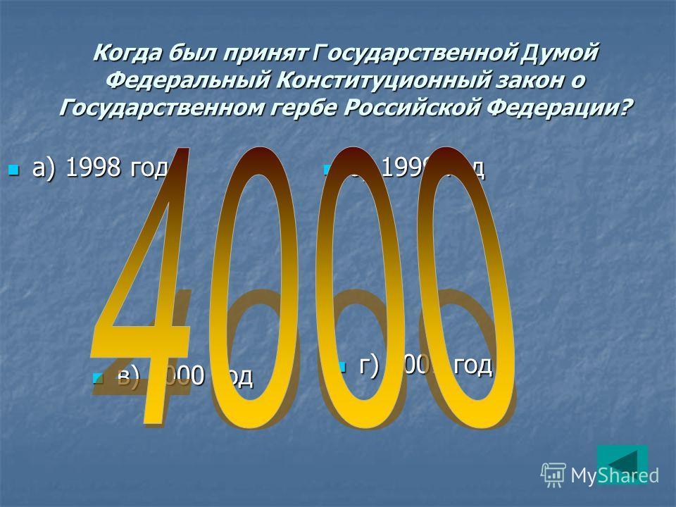 Когда был принят Г осударственной Д умой Федеральный Конституционный закон о Государственном гербе Российской Федерации? а) 1998 год а) 1998 год б) 1999 год б) 1999 год г) 2001 год г) 2001 год в) 2000 год в) 2000 год