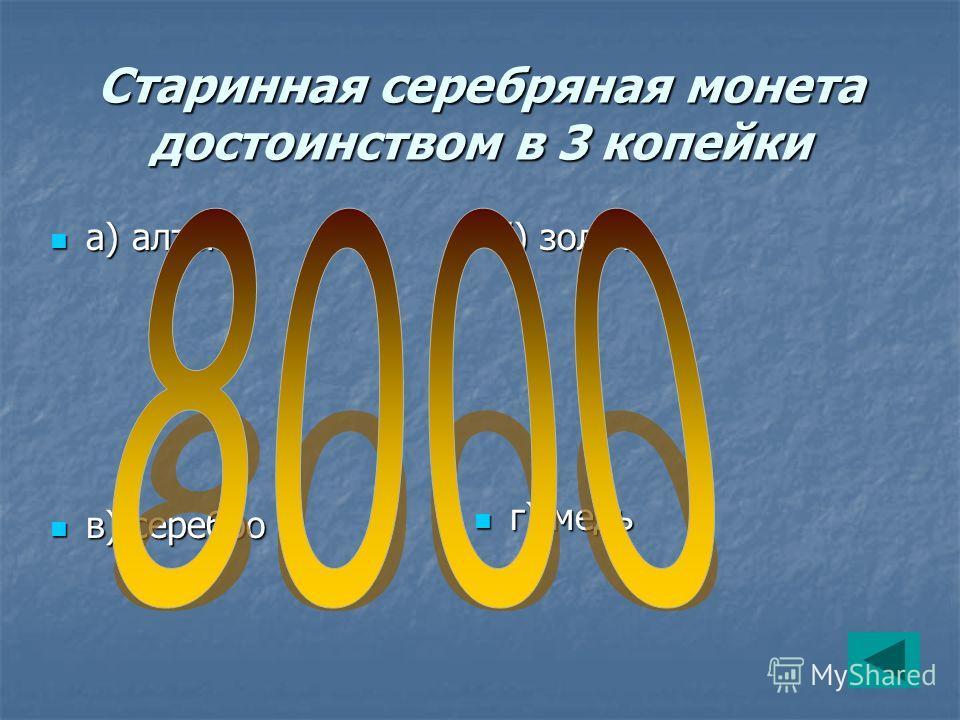 Старинная серебряная монета достоинством в 3 копейки в) серебро в) серебро б) золото б) золото г) медь г) медь а) алтын а) алтын
