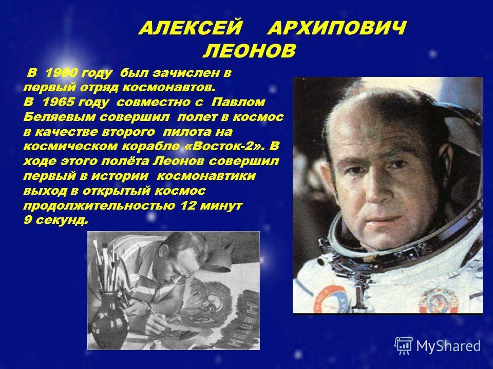 АЛЕКСЕЙ АРХИПОВИЧ ЛЕОНОВ В 1960 году был зачислен в первый отряд космонавтов. В 1965 году совместно с Павлом Беляевым совершил полет в космос в качестве второго пилота на космическом корабле «Восток-2». В ходе этого полёта Леонов совершил первый в ис