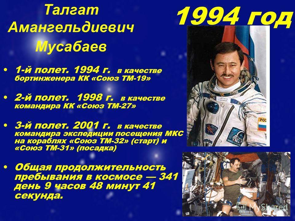 Талгат Амангельдиевич Мусабаев 1-й полет. 1994 г. в качестве бортинженера КК «Союз ТМ-19» 2-й полет. 1998 г. в качестве командира КК «Союз ТМ-27» 3-й полет. 2001 г. в качестве командира экспедиции посещения МКС на кораблях «Союз ТМ-32» (старт) и «Сою