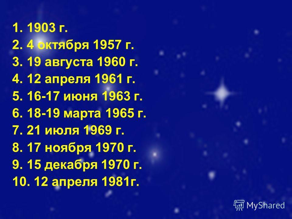 1. 1903 г. 2. 4 октября 1957 г. 3. 19 августа 1960 г. 4. 12 апреля 1961 г. 5. 16-17 июня 1963 г. 6. 18-19 марта 1965 г. 7. 21 июля 1969 г. 8. 17 ноября 1970 г. 9. 15 декабря 1970 г. 10. 12 апреля 1981г.