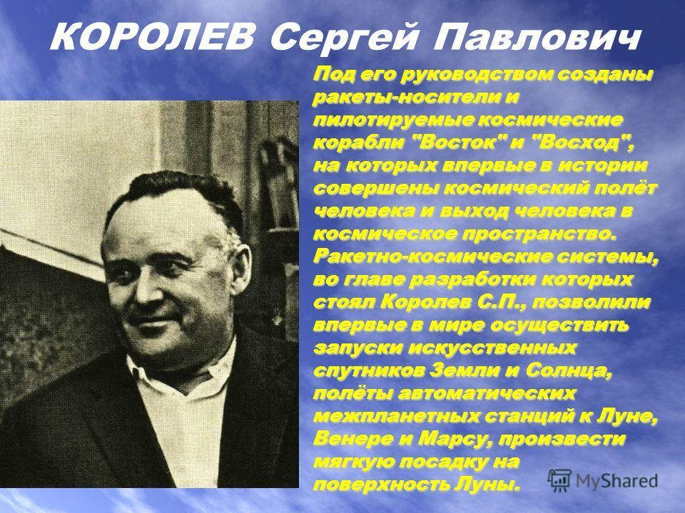 КОРОЛЕВ Сергей Павлович Под его руководством созданы ракеты-носители и пилотируемые космические корабли