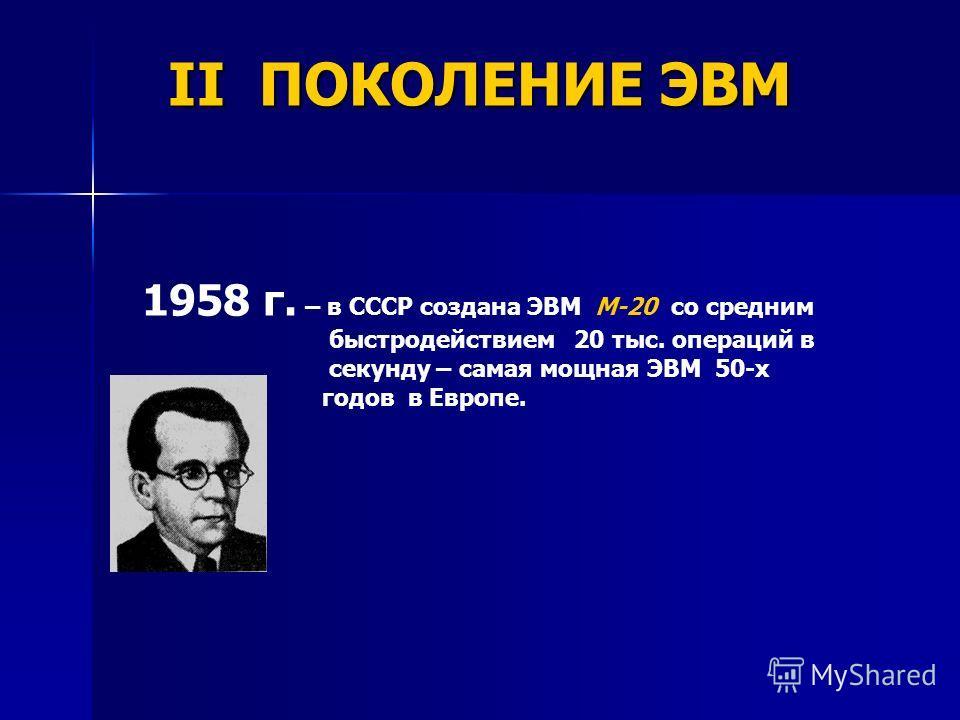 1958 г. – в СССР создана ЭВМ М-20 со средним быстродействием 20 тыс. операций в секунду – самая мощная ЭВМ 50-х годов в Европе. II ПОКОЛЕНИЕ ЭВМ