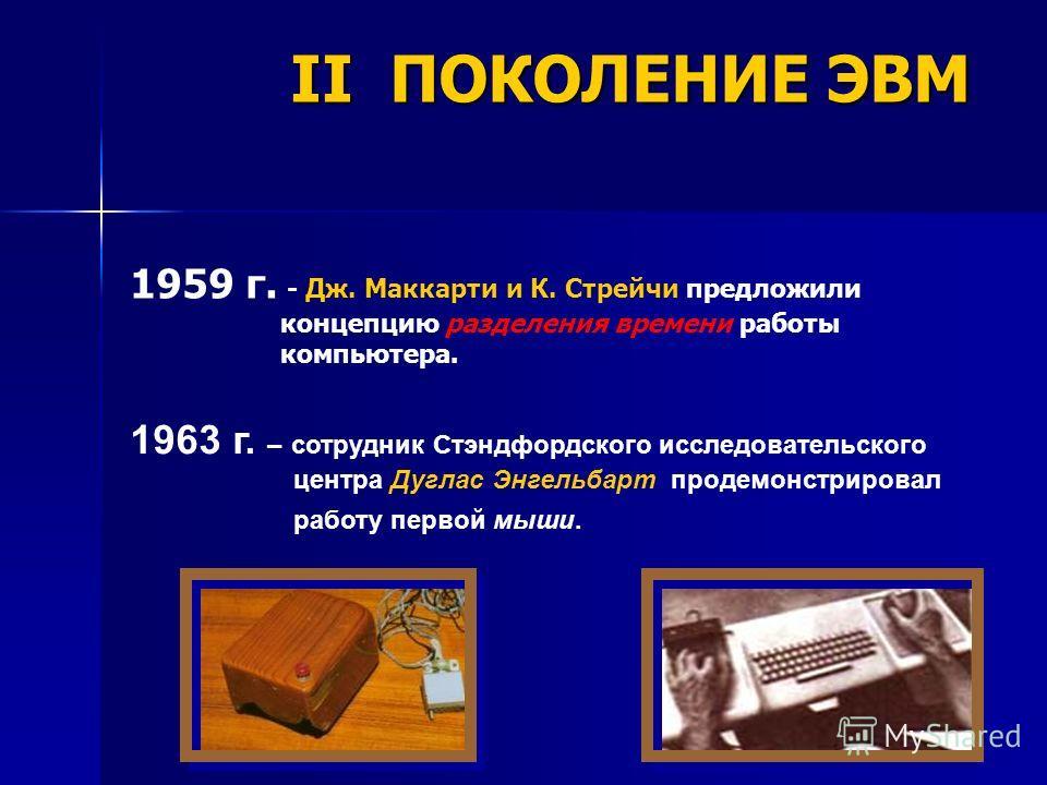 1963 г. – сотрудник Стэндфордского исследовательского центра Дуглас Энгельбарт продемонстрировал работу первой мыши. 1959 г. - Дж. Маккарти и К. Стрейчи предложили концепцию разделения времени работы компьютера. II ПОКОЛЕНИЕ ЭВМ
