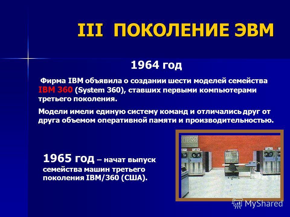 IBM-360 1964 год Фирма IBM объявила о создании шести моделей семейства IBM 360 (System 360), ставших первыми компьютерами третьего поколения. Модели имели единую систему команд и отличались друг от друга объемом оперативной памяти и производительност