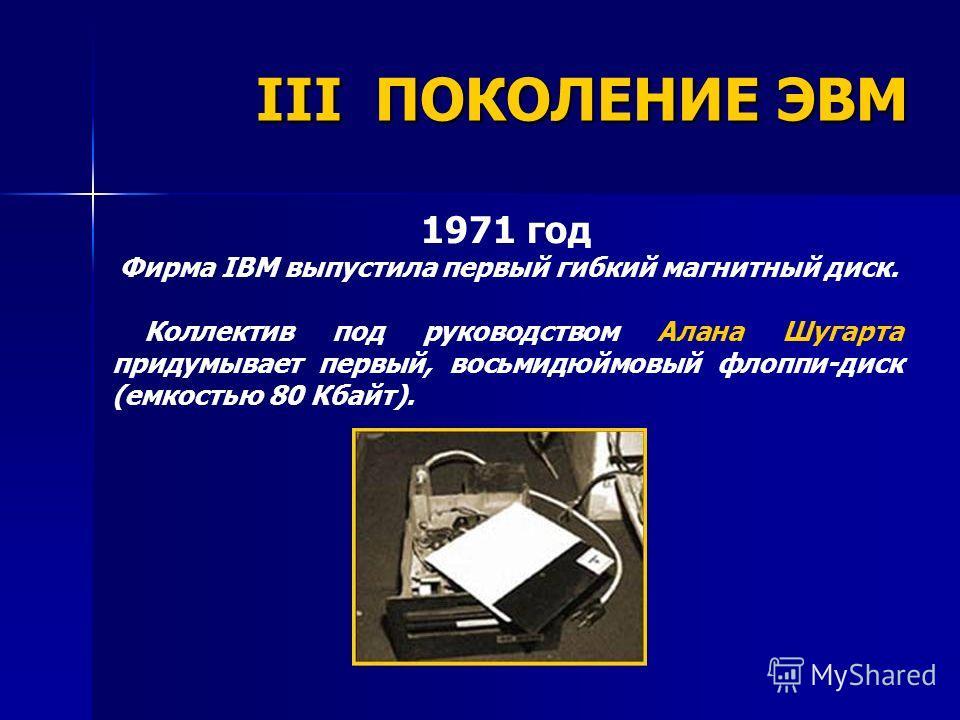 1971 год Фирма IBM выпустила первый гибкий магнитный диск. Коллектив под руководством Алана Шугарта придумывает первый, восьмидюймовый флоппи-диск (емкостью 80 Кбайт). III ПОКОЛЕНИЕ ЭВМ