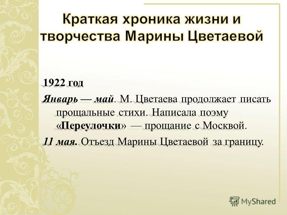 1922 год Январь май. М. Цветаева продолжает писать прощальные стихи. Написала поэму « Переулочки » прощание с Москвой. 11 мая. Отъезд Марины Цветаевой за границу.