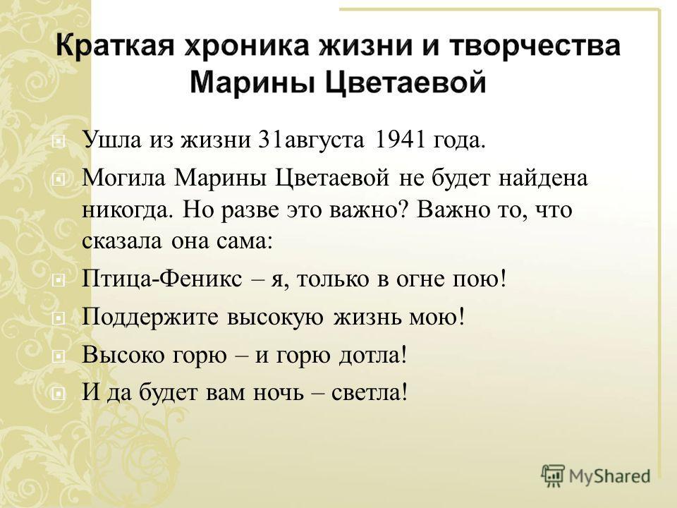 Ушла из жизни 31 августа 1941 года. Могила Марины Цветаевой не будет найдена никогда. Но разве это важно ? Важно то, что сказала она сама : Птица - Феникс – я, только в огне пою ! Поддержите высокую жизнь мою ! Высоко горю – и горю дотла ! И да будет
