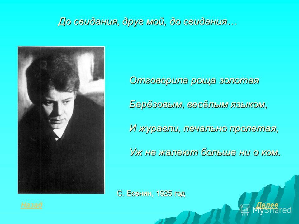 До свидания, друг мой, до свидания… Назад С. Есенин, 1925 год Отговорила роща золотая Берёзовым, весёлым языком, И журавли, печально пролетая, Уж не жалеют больше ни о ком. Далее