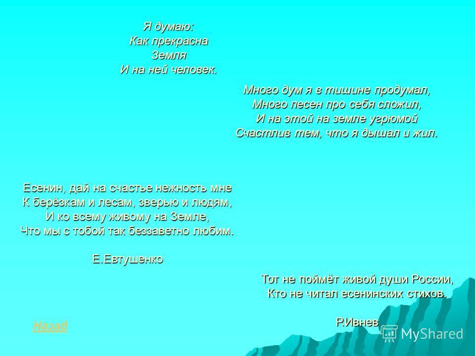 Есенин, дай на счастье нежность мне К берёзкам и лесам, зверью и людям, И ко всему живому на Земле, Что мы с тобой так беззаветно любим. Е.Евтушенко Я думаю: Как прекрасна Земля И на ней человек. Много дум я в тишине продумал, Много песен про себя сл