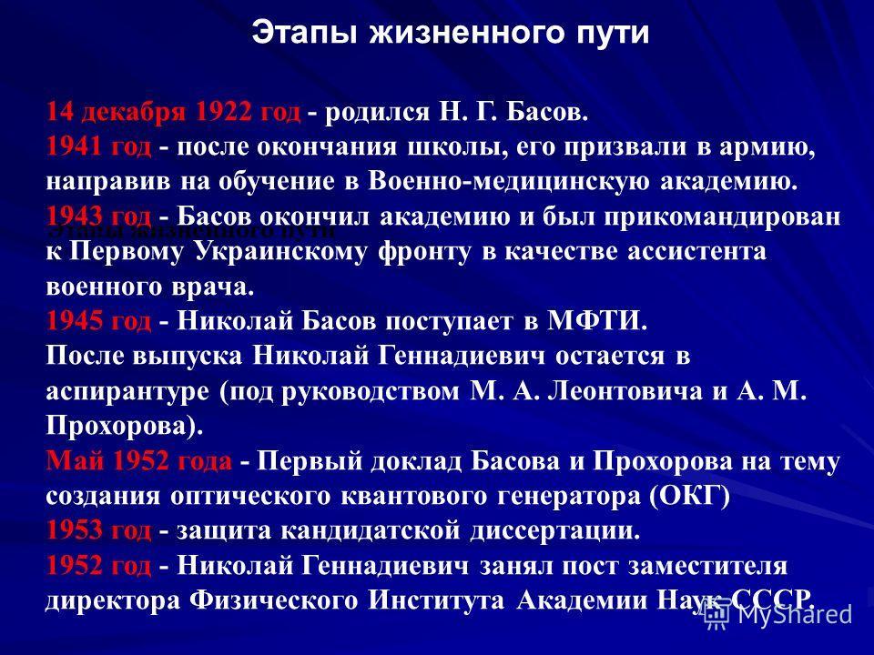 Этапы жизненного пути 14 декабря 1922 год - родился Н. Г. Басов. 1941 год - после окончания школы, его призвали в армию, направив на обучение в Военно-медицинскую академию. 1943 год - Басов окончил академию и был прикомандирован к Первому Украинскому