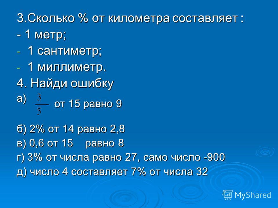 3.Сколько % от километра составляет : - 1 метр; - 1 сантиметр; - 1 миллиметр. 4. Найди ошибку а) б) 2% от 14 равно 2,8 в) 0,6 от 15 равно 8 г) 3% от числа равно 27, само число -900 д) число 4 составляет 7% от числа 32 от 15 равно 9