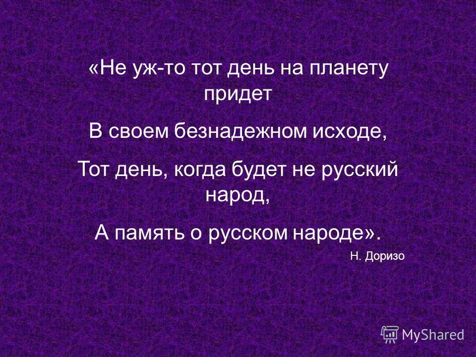 «Не уж-то тот день на планету придет В своем безнадежном исходе, Тот день, когда будет не русский народ, А память о русском народе». Н. Доризо