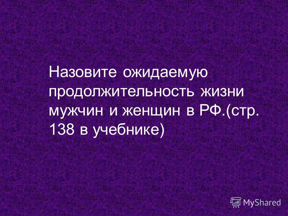 Назовите ожидаемую продолжительность жизни мужчин и женщин в РФ.(стр. 138 в учебнике)