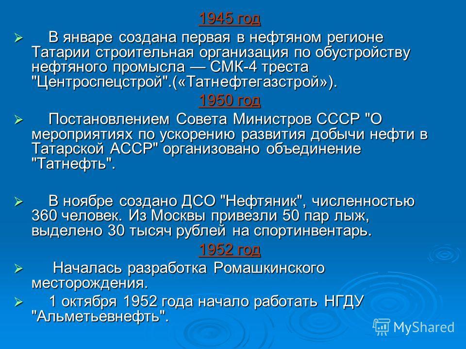 1945 год В январе создана первая в нефтяном регионе Татарии строительная организация по обустройству нефтяного промысла СМК-4 треста