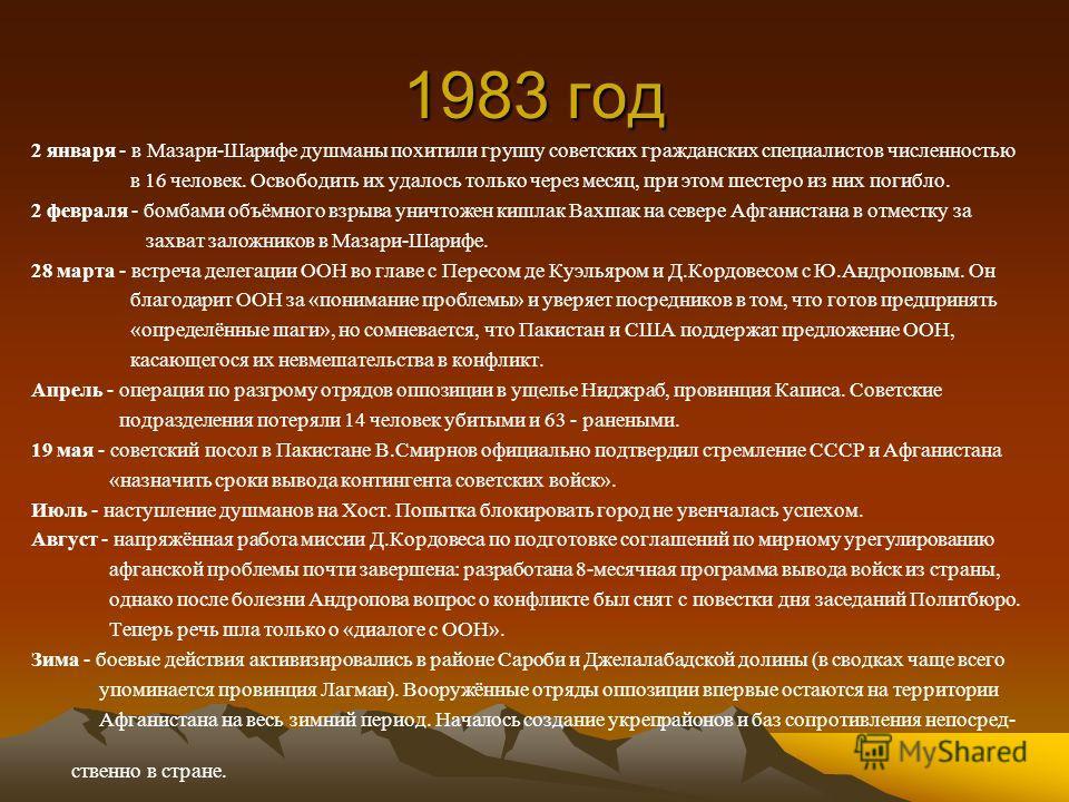 1983 год 2 января - в Мазари-Шарифе душманы похитили группу советских гражданских специалистов численностью в 16 человек. Освободить их удалось только через месяц, при этом шестеро из них погибло. 2 февраля - бомбами объёмного взрыва уничтожен кишлак