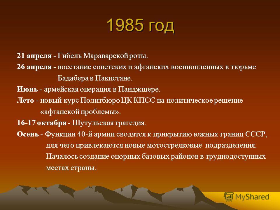 1985 год 21 апреля - Гибель Мараварской роты. 26 апреля - восстание советских и афганских военнопленных в тюрьме Бадабера в Пакистане. Июнь - армейская операция в Панджшере. Лето - новый курс Политбюро ЦК КПСС на политическое решение «афганской пробл