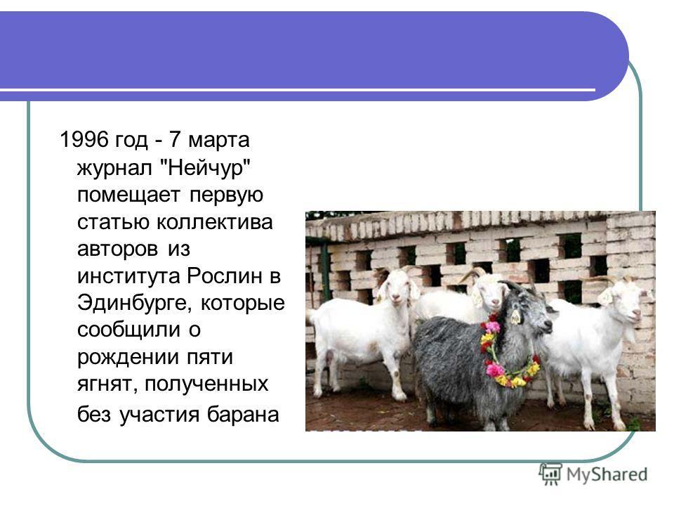 1996 год - 7 марта журнал Нейчур помещает первую статью коллектива авторов из института Рослин в Эдинбурге, которые сообщили о рождении пяти ягнят, полученных без участия барана