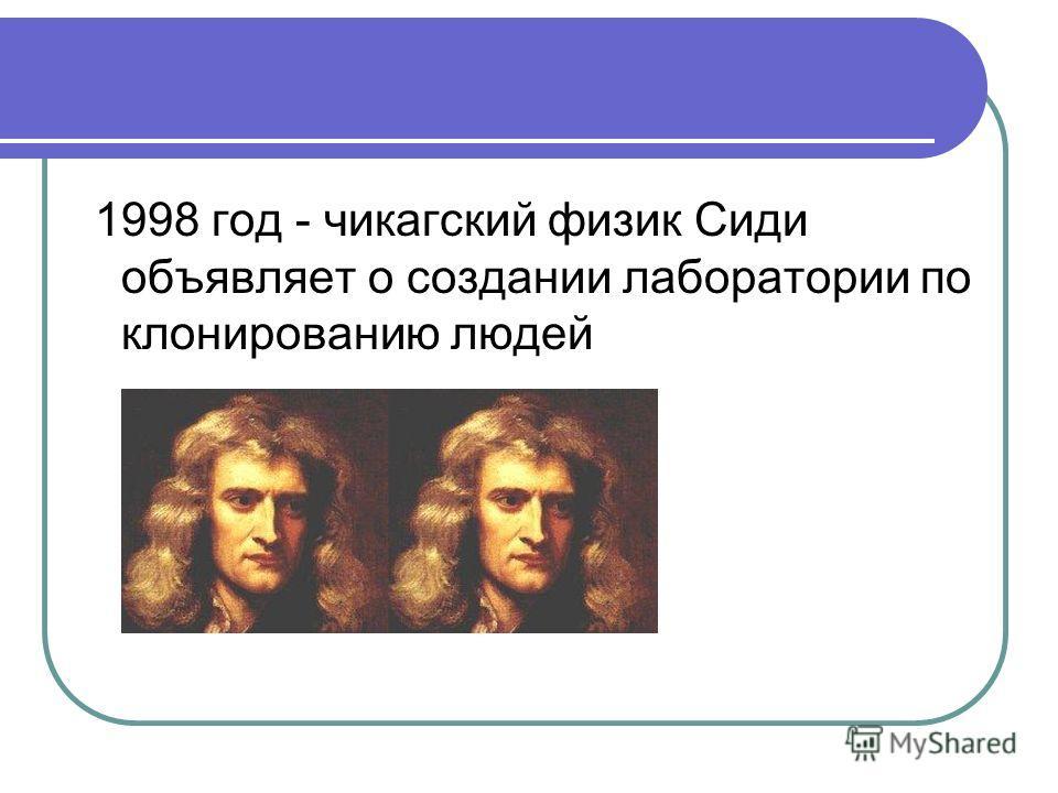 1998 год - чикагский физик Сиди объявляет о создании лаборатории по клонированию людей
