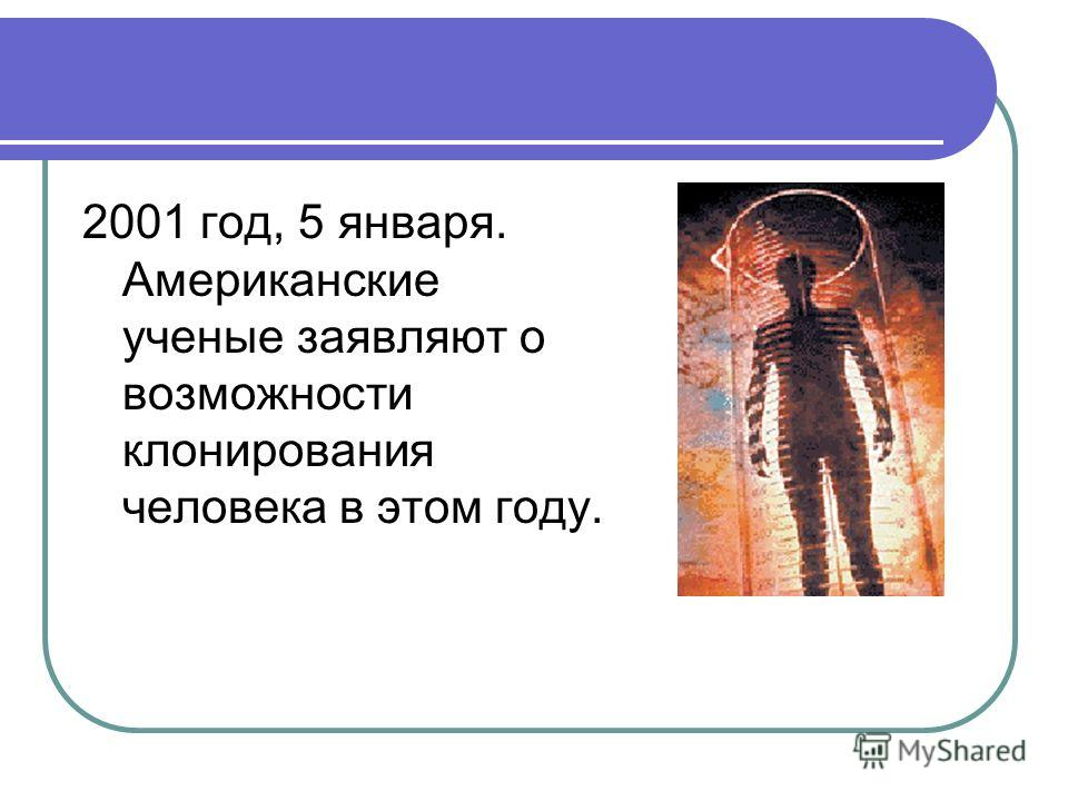2001 год, 5 января. Американские ученые заявляют о возможности клонирования человека в этом году.