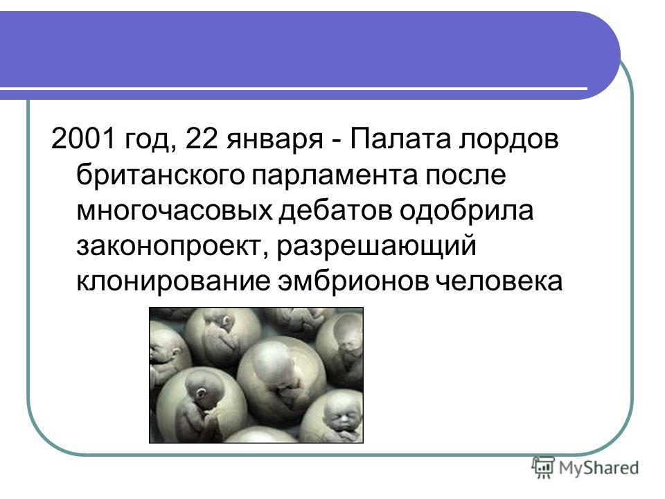 2001 год, 22 января - Палата лордов британского парламента после многочасовых дебатов одобрила законопроект, разрешающий клонирование эмбрионов человека