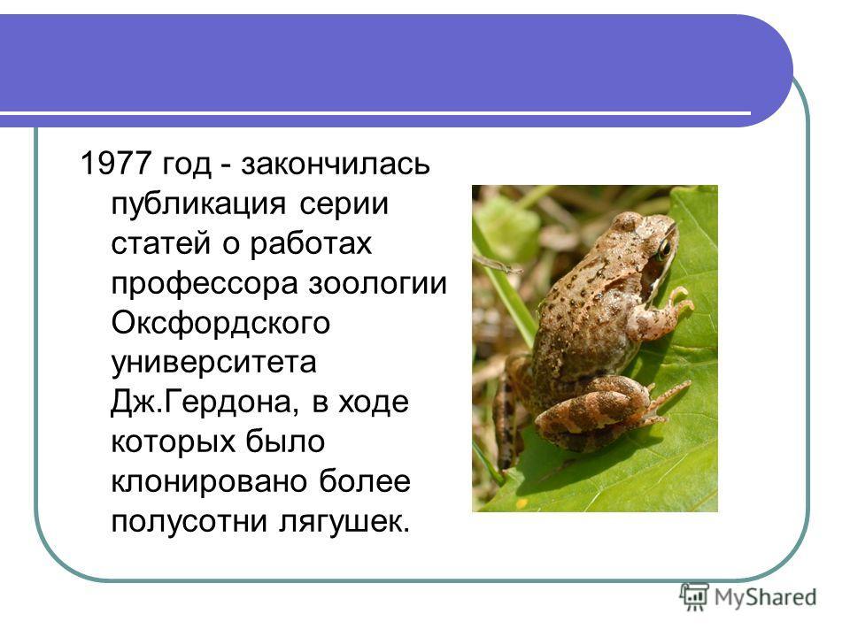 1977 год - закончилась публикация серии статей о работах профессора зоологии Оксфордского университета Дж.Гердона, в ходе которых было клонировано более полусотни лягушек.