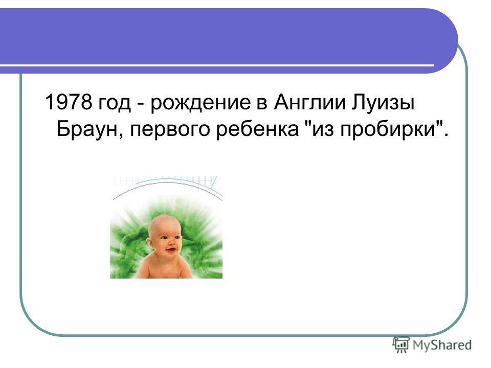 1978 год - рождение в Англии Луизы Браун, первого ребенка из пробирки.
