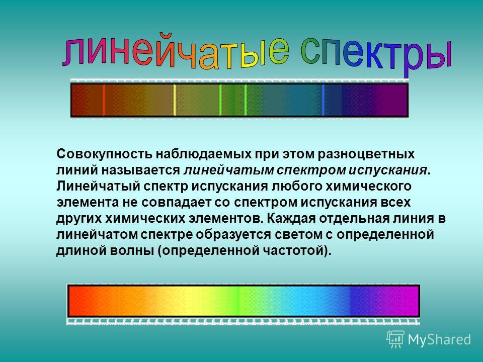 Совокупность наблюдаемых при этом разноцветных линий называется линейчатым спектром испускания. Линейчатый спектр испускания любого химического элемента не совпадает со спектром испускания всех других химических элементов. Каждая отдельная линия в ли