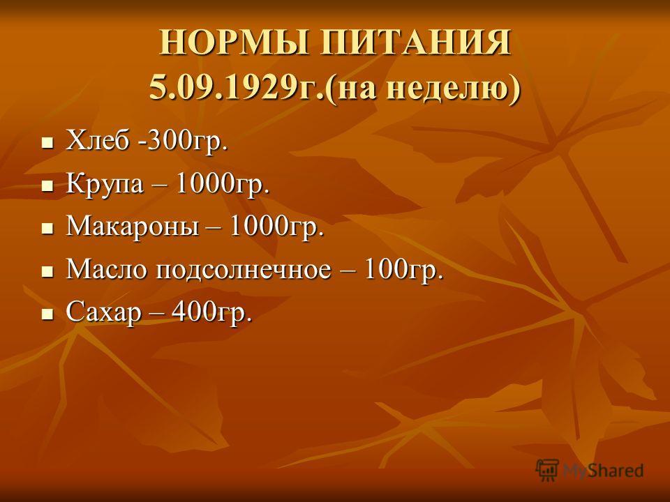 НОРМЫ ПИТАНИЯ 5.09.1929г.(на неделю) Хлеб -300гр. Хлеб -300гр. Крупа – 1000гр. Крупа – 1000гр. Макароны – 1000гр. Макароны – 1000гр. Масло подсолнечное – 100гр. Масло подсолнечное – 100гр. Сахар – 400гр. Сахар – 400гр.