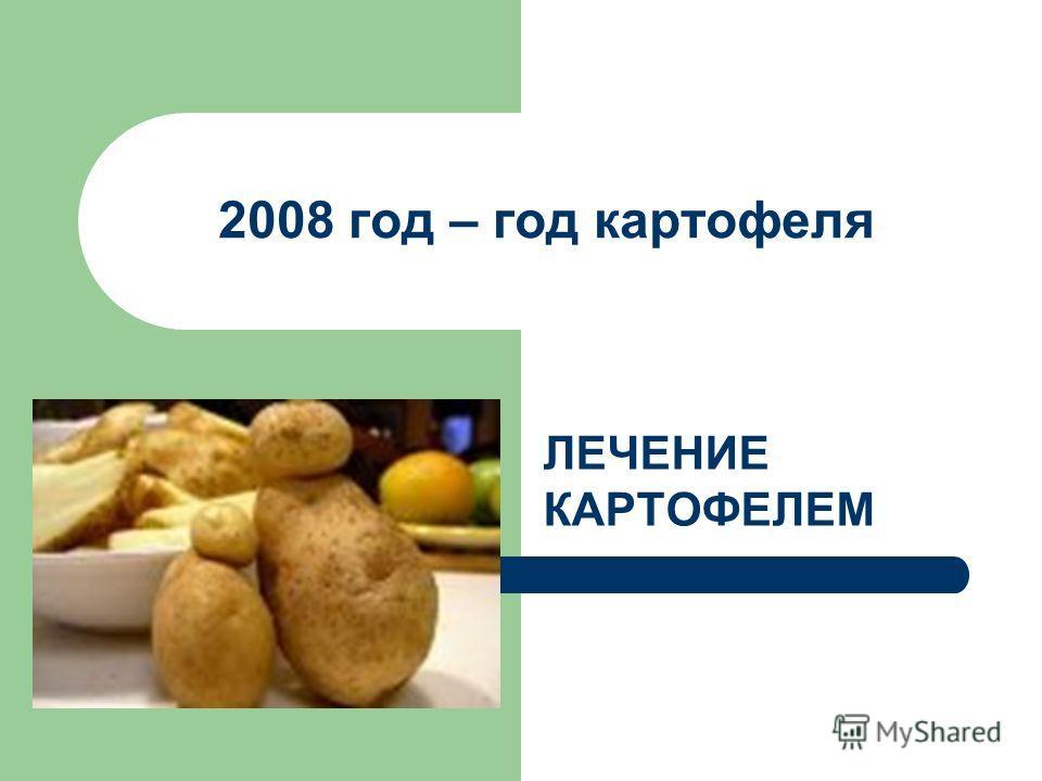 2008 год – год картофеля ЛЕЧЕНИЕ КАРТОФЕЛЕМ