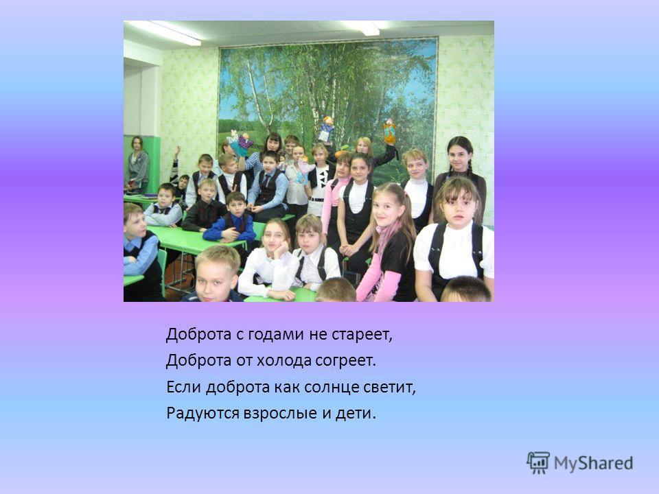Доброта с годами не стареет, Доброта от холода согреет. Если доброта как солнце светит, Радуются взрослые и дети.