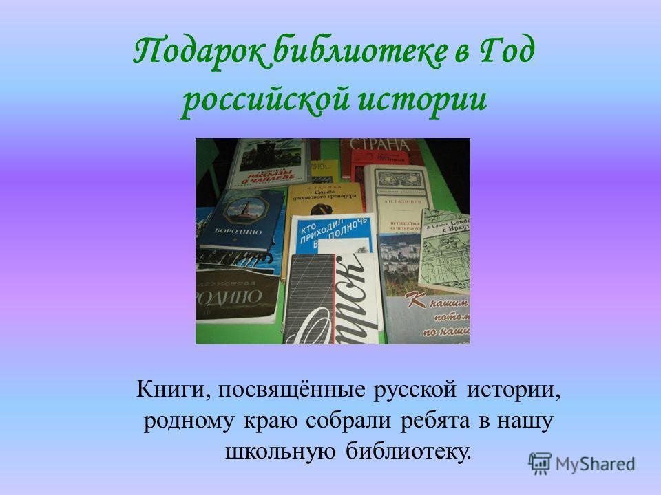 Подарок библиотеке в Год российской истории Книги, посвящённые русской истории, родному краю собрали ребята в нашу школьную библиотеку.
