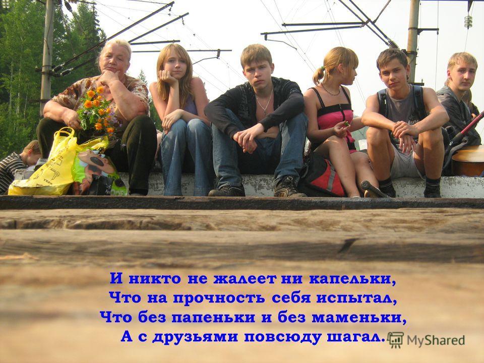 И никто не жалеет ни капельки, Что на прочность себя испытал, Что без папеньки и без маменьки, А с друзьями повсюду шагал.