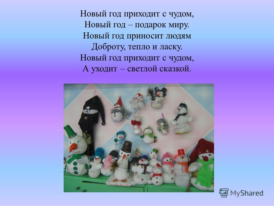 Новый год приходит с чудом, Новый год – подарок миру. Новый год приносит людям Доброту, тепло и ласку. Новый год приходит с чудом, А уходит – светлой сказкой.