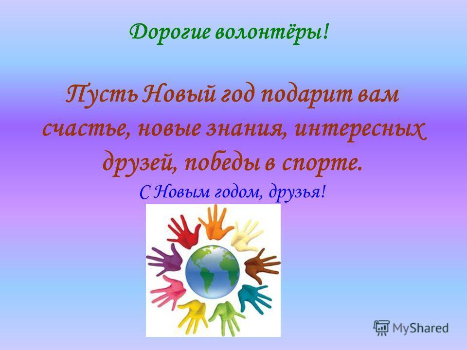 Пусть Новый год подарит вам счастье, новые знания, интересных друзей, победы в спорте. С Новым годом, друзья! Дорогие волонтёры!