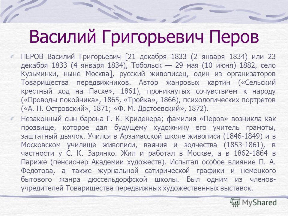 Василий Григорьевич Перов ПЕРОВ Василий Григорьевич [21 декабря 1833 (2 января 1834) или 23 декабря 1833 (4 января 1834), Тобольск 29 мая (10 июня) 1882, село Кузьминки, ныне Москва], русский живописец, один из организаторов Товарищества передвижнико