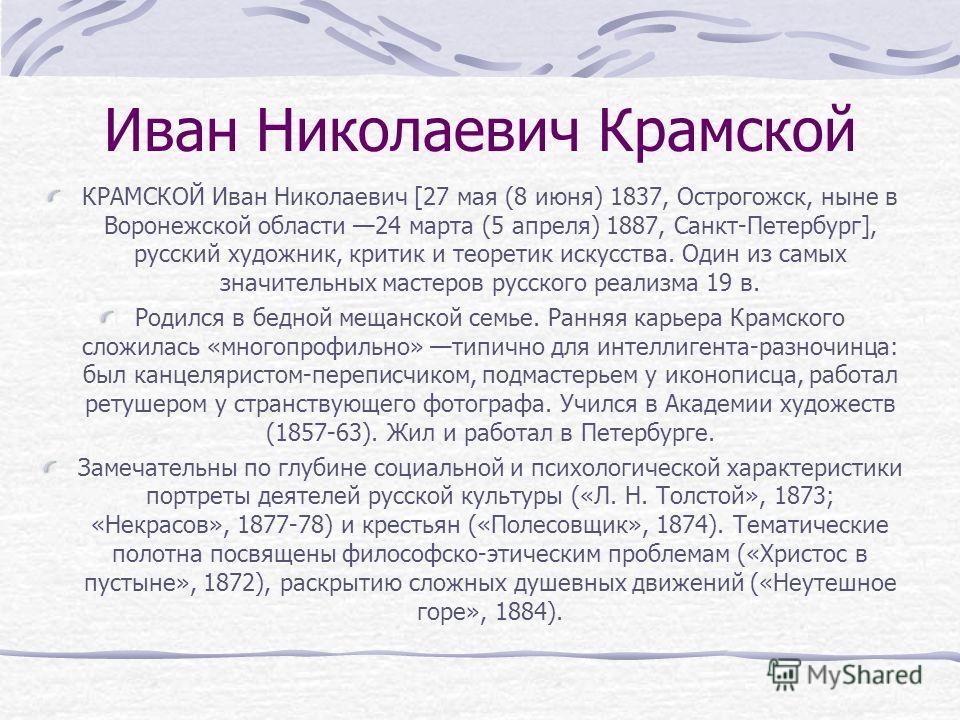 Иван Николаевич Крамской КРАМСКОЙ Иван Николаевич [27 мая (8 июня) 1837, Острогожск, ныне в Воронежской области 24 марта (5 апреля) 1887, Санкт-Петербург], русский художник, критик и теоретик искусства. Один из самых значительных мастеров русского ре