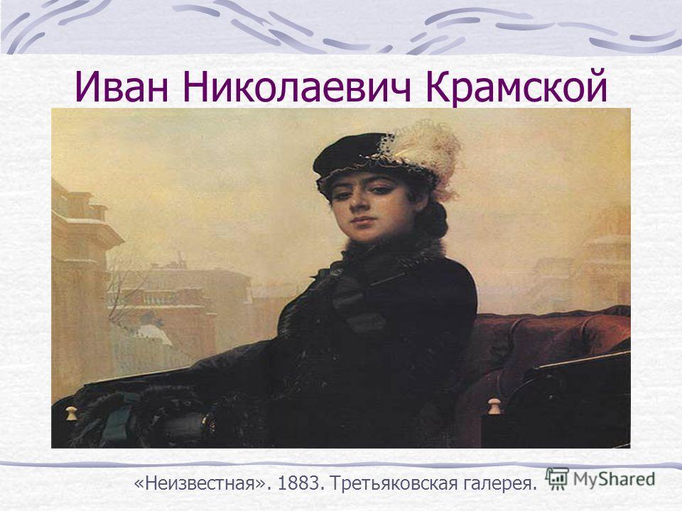 Иван Николаевич Крамской «Неизвестная». 1883. Третьяковская галерея.