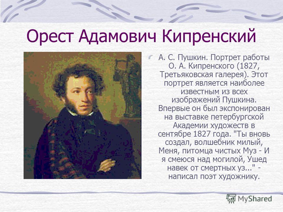 Орест Адамович Кипренский А. С. Пушкин. Портрет работы О. А. Кипренского (1827, Третьяковская галерея). Этот портрет является наиболее известным из всех изображений Пушкина. Впервые он был экспонирован на выставке петербургской Академии художеств в с