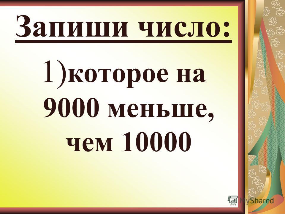 Запиши число: 1) которое на 9000 меньше, чем 10000