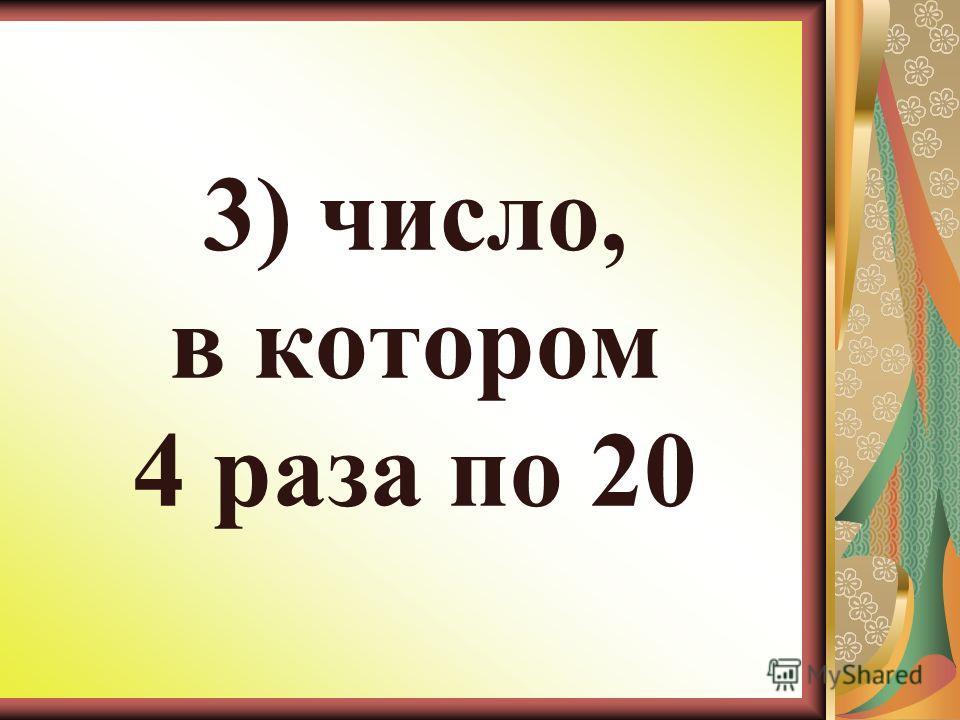 3) число, в котором 4 раза по 20