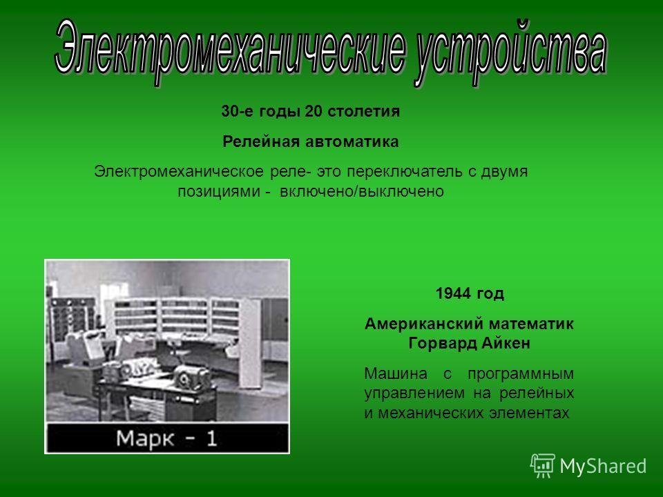 1944 год Американский математик Горвард Айкен Машина с программным управлением на релейных и механических элементах 30-е годы 20 столетия Релейная автоматика Электромеханическое реле- это переключатель с двумя позициями - включено/выключено