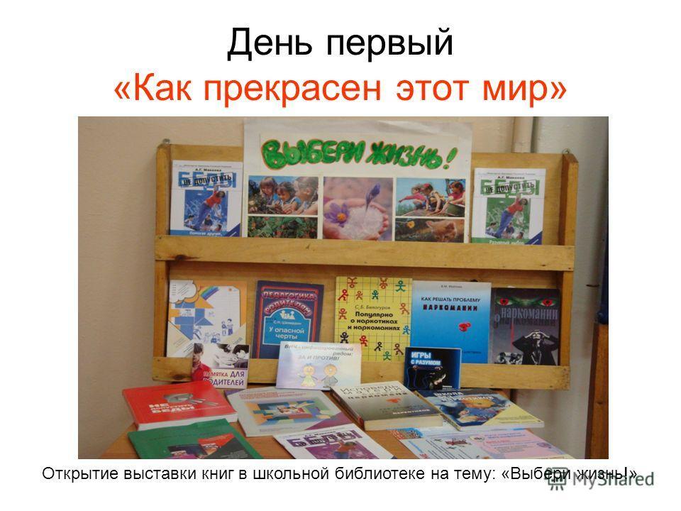 День первый «Как прекрасен этот мир» Открытие выставки книг в школьной библиотеке на тему: «Выбери жизнь!»