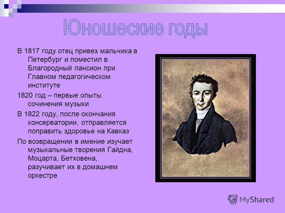 В 1817 году отец привез мальчика в Петербург и поместил в Благородный пансион при Главном педагогическом институте 1820 год – первые опыты сочинения музыки В 1822 году, после окончания консерватории, отправляется поправить здоровье на Кавказ По возвр