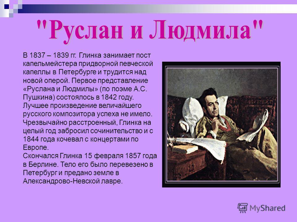 В 1837 – 1839 гг. Глинка занимает пост капельмейстера придворной певческой капеллы в Петербурге и трудится над новой оперой. Первое представление «Руслана и Людмилы» (по поэме А.С. Пушкина) состоялось в 1842 году. Лучшее произведение величайшего русс