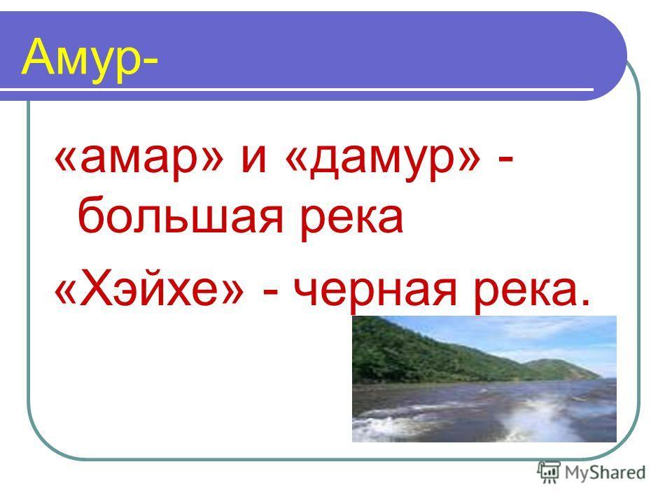 Амур- «амар» и «дамур» - большая река «Хэйхе» - черная река.