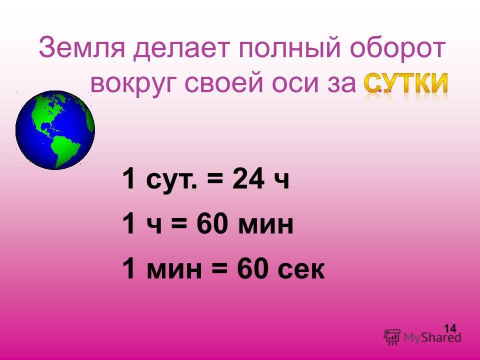 Земля делает полный оборот вокруг своей оси за … 1 сут. = 24 ч 1 ч = 60 мин 1 мин = 60 сек 14